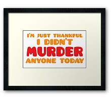I'm just thankful I didn't MURDER anyone today Framed Print