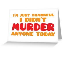 I'm just thankful I didn't MURDER anyone today Greeting Card