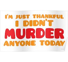 I'm just thankful I didn't MURDER anyone today Poster