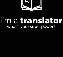 I'M A TRANSLATOR WHAT'S YOUR SUPERPOWER? by BADASSTEES