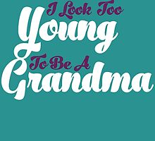 I KNOW I LOOK TOO YOUNG TO BE A GRANDMA by birthdaytees