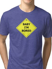 Baby I'm Bored Tri-blend T-Shirt
