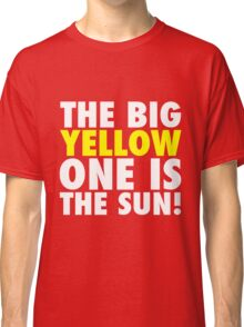 The Big Yellow One is The Sun! Classic T-Shirt