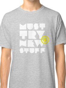 must try new stuff Classic T-Shirt