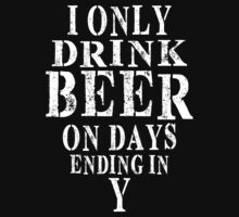I Only Drink Beer On Days Ending In Y by classydesigns