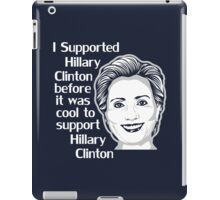 I Supported Hillary Clinton Before It Was Cool To Support Hillary Clinton iPad Case/Skin