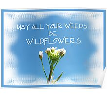 May all your weeds be Wildflowers Poster