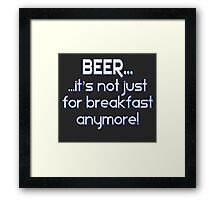 BEER... It's not just for breakfast anymore! Framed Print