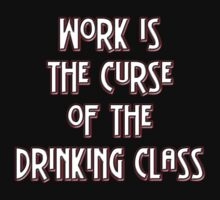 Work is the curse of the drinking class by Buckwhite