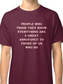 People who think they know everything... Classic T-Shirt