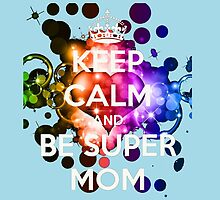 Keep Calm And Be SUPERMOM by birthdaytees