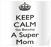 Keep Calm And You Become A SUPERMOM Poster