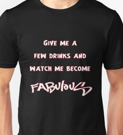 Give me a few drinks and watch me become FABULOUS Unisex T-Shirt