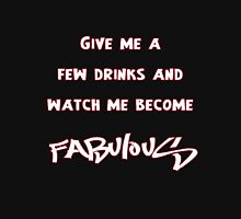 Give me a few drinks and watch me become FABULOUS T-Shirt