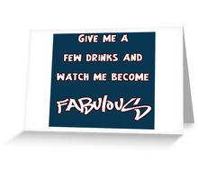 Give me a few drinks and watch me become FABULOUS Greeting Card