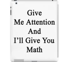 Give Me Attention And I'll Give You Math  iPad Case/Skin