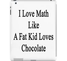 I Love Math Like A Fat Kid Loves Chocolate  iPad Case/Skin