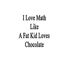 I Love Math Like A Fat Kid Loves Chocolate  by supernova23