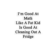 I'm Good At Math Like A Fat Kid Is Good At Cleaning Out A Fridge  by supernova23