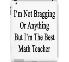I'm Not Bragging Or Anything But I'm The Best Math Teacher  iPad Case/Skin
