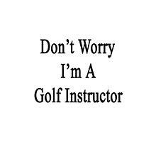 Don't Worry I'm A Golf Instructor  by supernova23