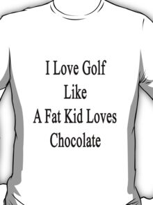 I Love Golf Like A Fat Kid Loves Chocolate  T-Shirt