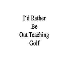 I'd Rather Be Out Teaching Golf  by supernova23