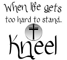 WHEN LIFE GETS TO HARD TO STAND JUST KNEEL Photographic Print
