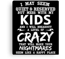 i may seem quite and reserved but mess with my kids and i will breakout a level of crazy that will make your nightmares seem like a happy place Canvas Print
