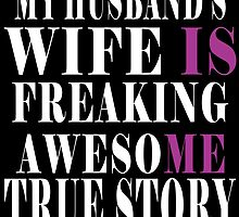 my husband's wife is freaking awesome true story by teeshoppy