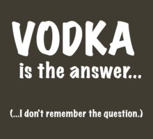 Vodka Is The Answer by Ron Marton