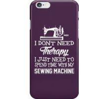 I Don't Need Therapy I Just Need To Spend Time With My Sewing Machine iPhone Case/Skin