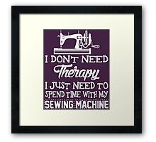 I Don't Need Therapy I Just Need To Spend Time With My Sewing Machine Framed Print
