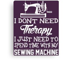 I Don't Need Therapy I Just Need To Spend Time With My Sewing Machine Canvas Print