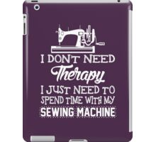 I Don't Need Therapy I Just Need To Spend Time With My Sewing Machine iPad Case/Skin