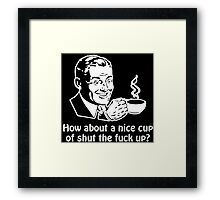 How About A Nice Cup Of Shut The Fuck Up Funny Geek Nerd Framed Print