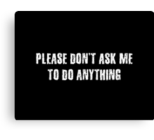 Please Don't Ask Me To Do Anything Canvas Print