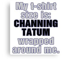 My T-Shirt Size is Channing Wrapped Around Me Canvas Print