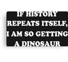 If History Repeats Itself, I Am So Getting A Dinosaur Funny Geek Nerd Canvas Print