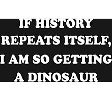 If History Repeats Itself, I Am So Getting A Dinosaur Funny Geek Nerd Photographic Print