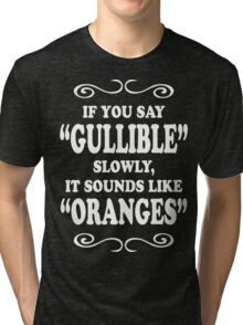 If You Say Gullible Slowly, It Sounds Like Oranges Funny Geek Nerd Tri-blend T-Shirt