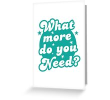 What more do you need? Greeting Card