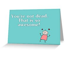 You're not dead. Awesome! Greeting Card