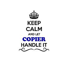 Keep Calm and Let COPIER Handle it Photographic Print