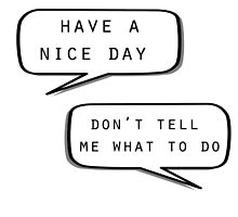 """""""Have a nice day""""\""""Don't tell me what to do"""" by MayaTauber"""