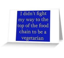 I didn't fight my way to the top of the food chain to be a vegetarian Greeting Card