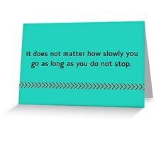 It does not matter how slowly you go as long as you do not stop. Greeting Card