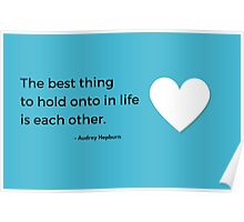 The best thing to hold onto in life is each other -Audrey Hepburn Poster