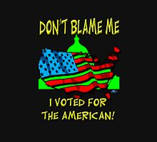 Don't  Blame me, I  voted for the American! Unisex T-Shirt