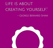 """""""Life isn't about finding yourself. Life is about creating yourself."""" – George Bernard Shaw by IdeasForArtists"""